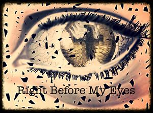 """""""Right Before My Eyes"""""""