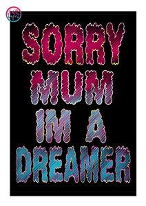 SORRY MOM IM A DREAMER.