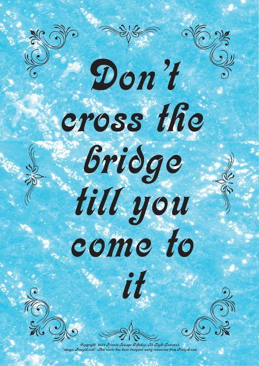 066B Don't cross the bridge till you - Friends Always Giftshop