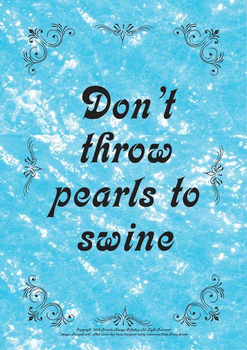 079 Don't throw pearls to swine - Friends Always Giftshop