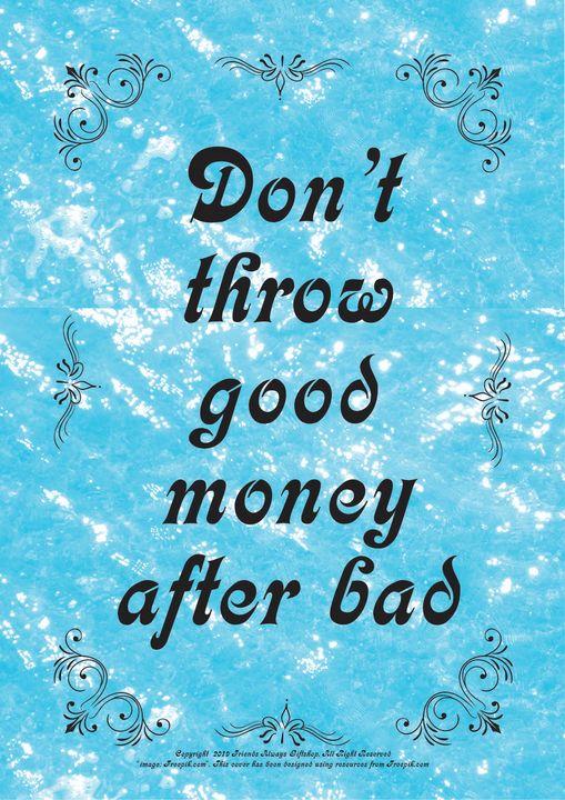 080 Don't throw good money after bad - Friends Always Giftshop
