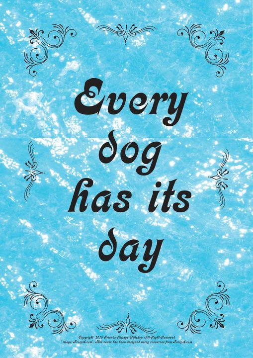 097B Every dog has its day - Friends Always Giftshop