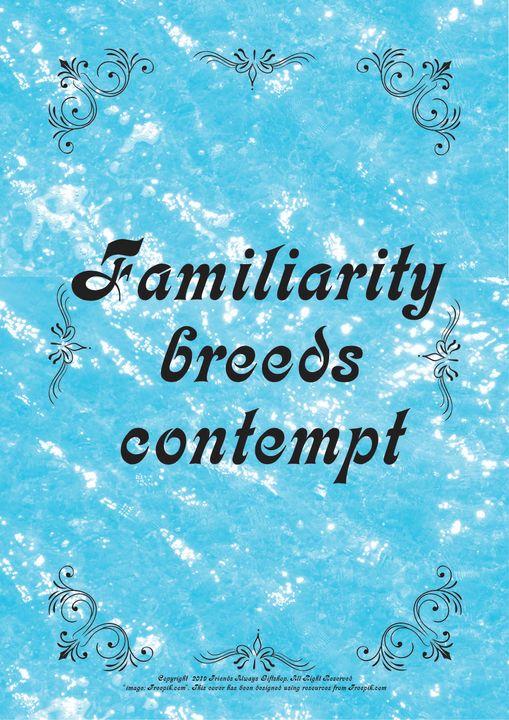 109 Familiarity breeds contempt - Friends Always Giftshop