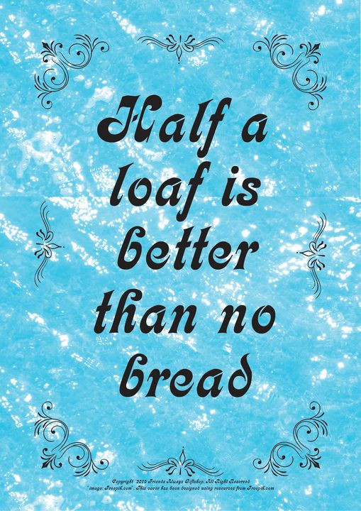 137 Half a loaf is better than no - Friends Always Giftshop
