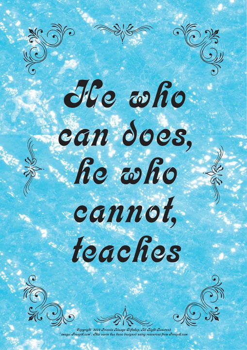 143B He who can does, he who cannot, - Friends Always Giftshop
