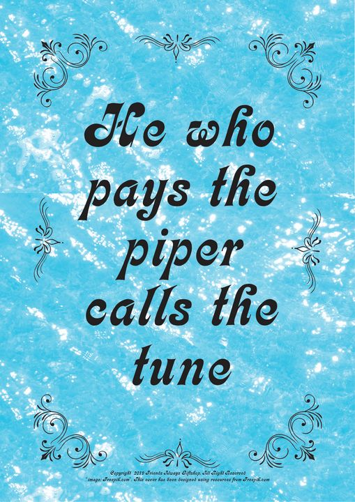 148 He who pays the piper calls the - Friends Always Giftshop