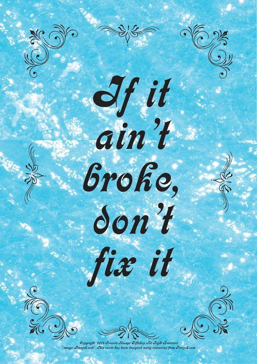 161 If it ain't broke, don't fix it - Friends Always Giftshop