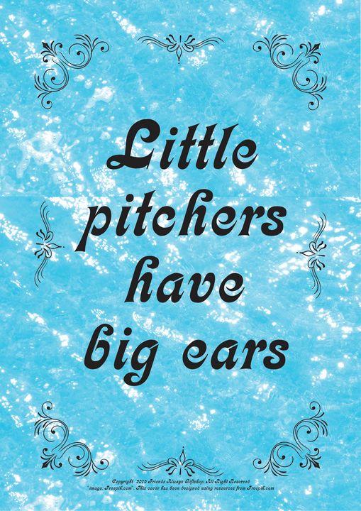 224 Little pitchers have big ears - Friends Always Giftshop