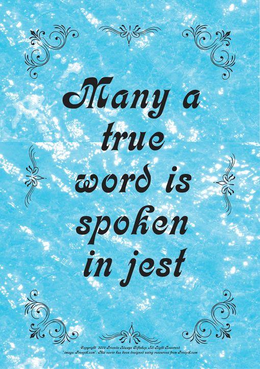 241 Many a true word is spoken in - Friends Always Giftshop