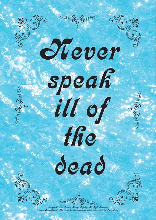 269 Never speak ill of the dead - Friends Always Giftshop