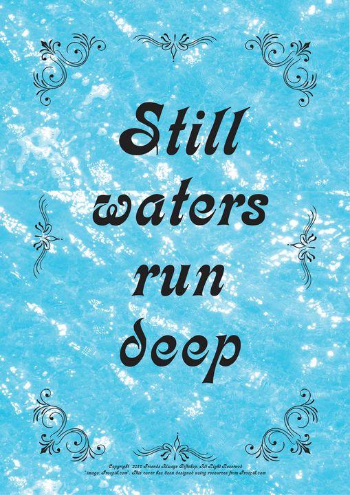 331 Still waters run deep - Friends Always Giftshop