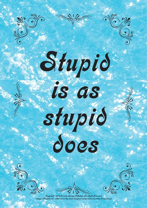 333 Stupid is as stupid does - Friends Always Giftshop