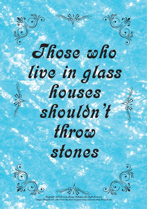 410 Those who live in glass houses - Friends Always Giftshop