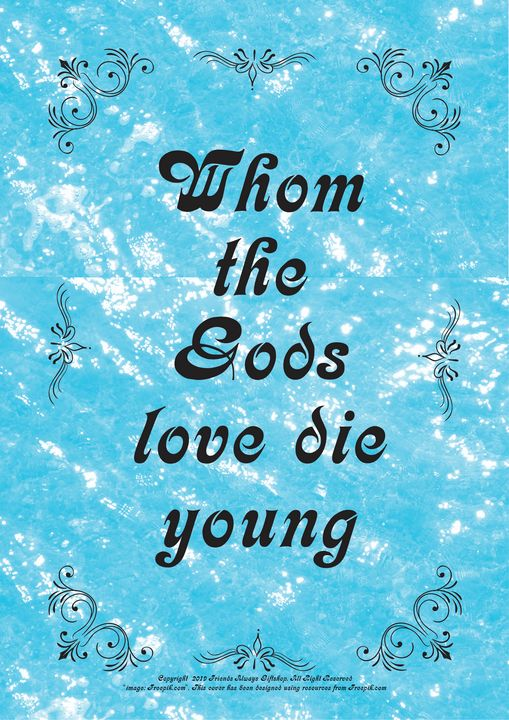 451 Whom the Gods love die young - Friends Always Giftshop