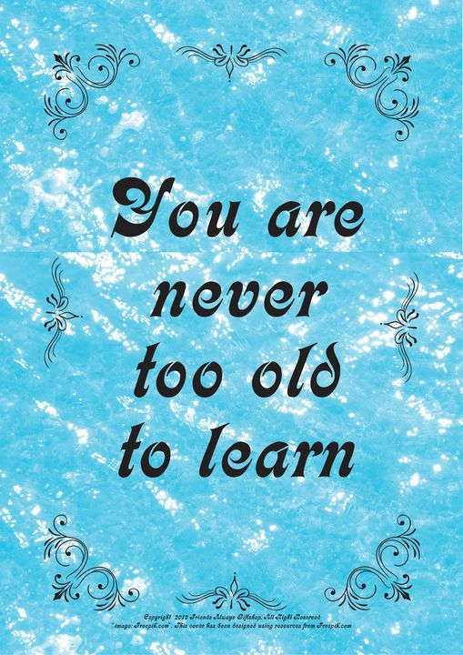 458 You are never too old to learn - Friends Always Giftshop