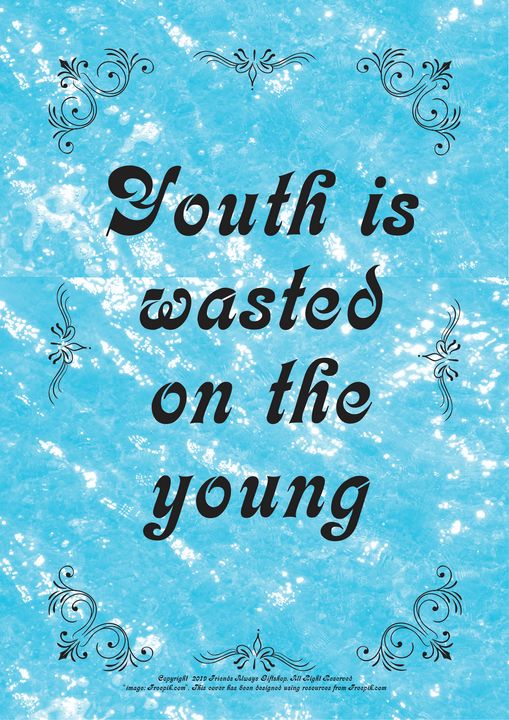 479 Youth is wasted on the young - Friends Always Giftshop