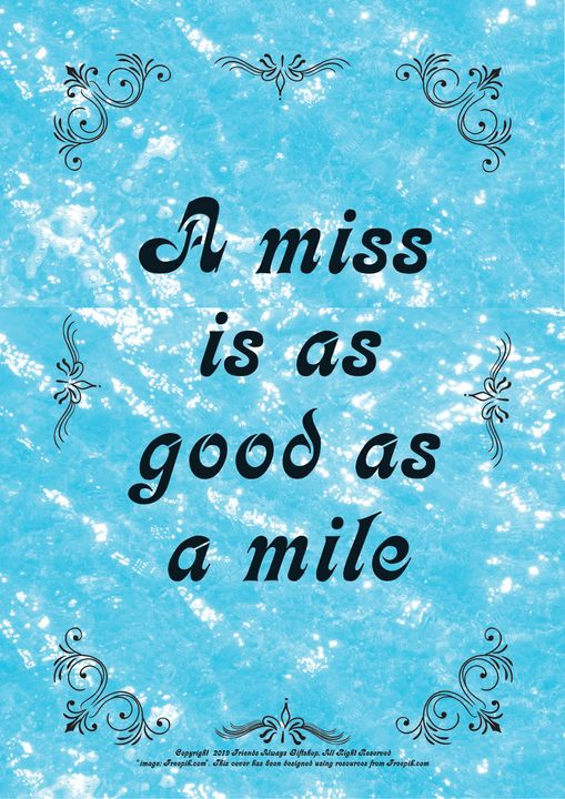 014 A miss is as good as a mile - Friends Always Giftshop