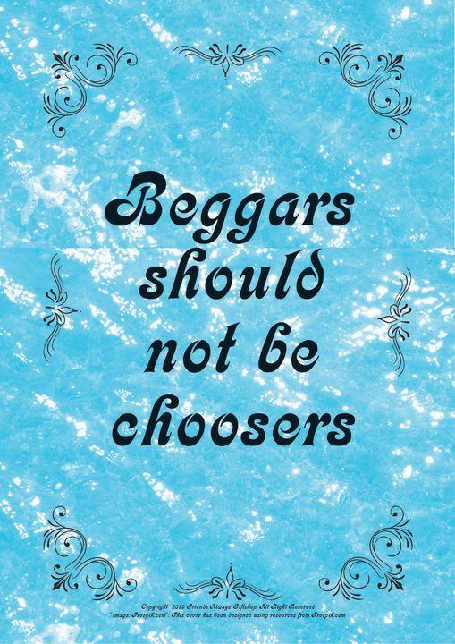038 Beggars should not be choosers - Friends Always Giftshop