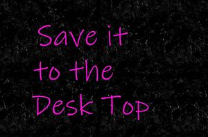 Save it to the Desk Top