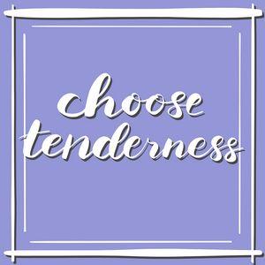 choose tenderness