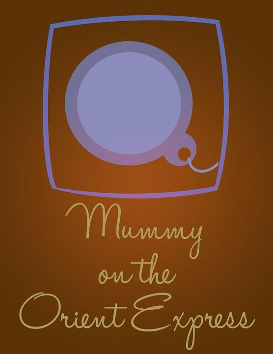 Mummy on the Orient Express - Inkstainsonmyjacket